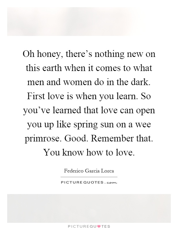 Oh honey, there's nothing new on this earth when it comes to what men and women do in the dark. First love is when you learn. So you've learned that love can open you up like spring sun on a wee primrose. Good. Remember that. You know how to love Picture Quote #1