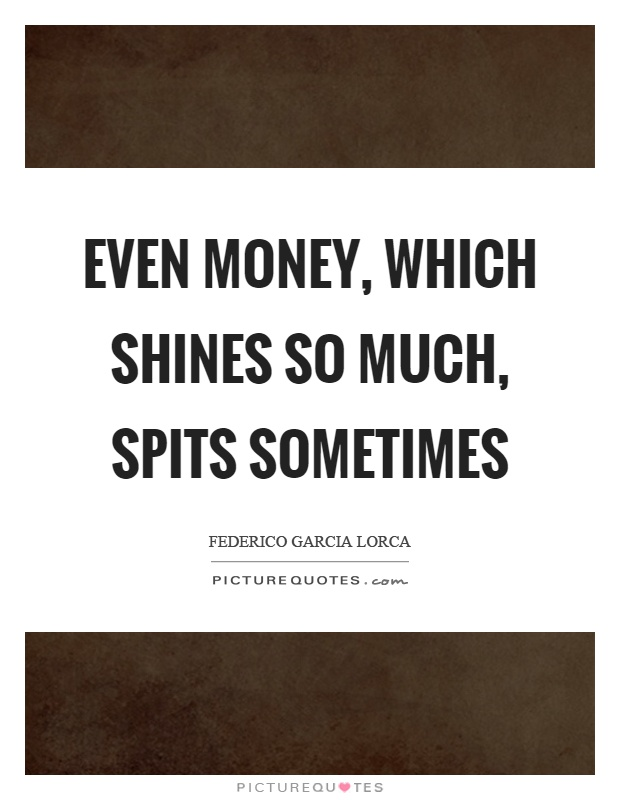 Even money, which shines so much, spits sometimes Picture Quote #1