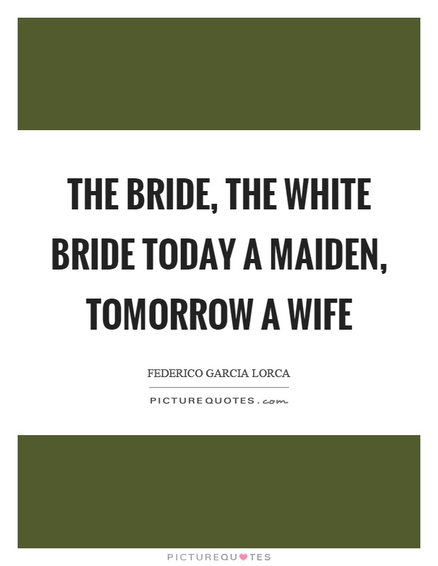 The bride, the white bride today a maiden, tomorrow a wife Picture Quote #1