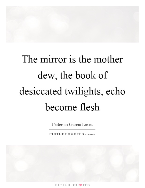 The mirror is the mother dew, the book of desiccated twilights, echo become flesh Picture Quote #1