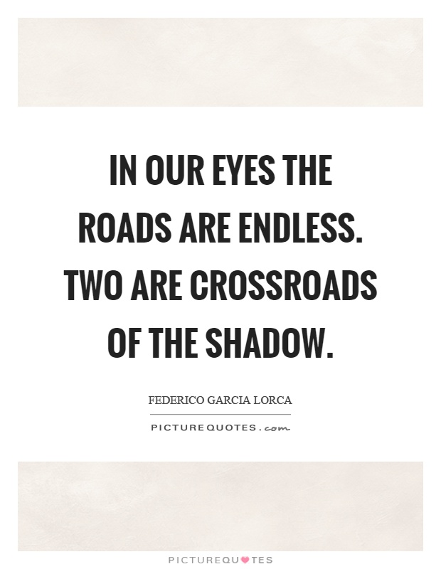 In our eyes the roads are endless. Two are crossroads of the shadow Picture Quote #1