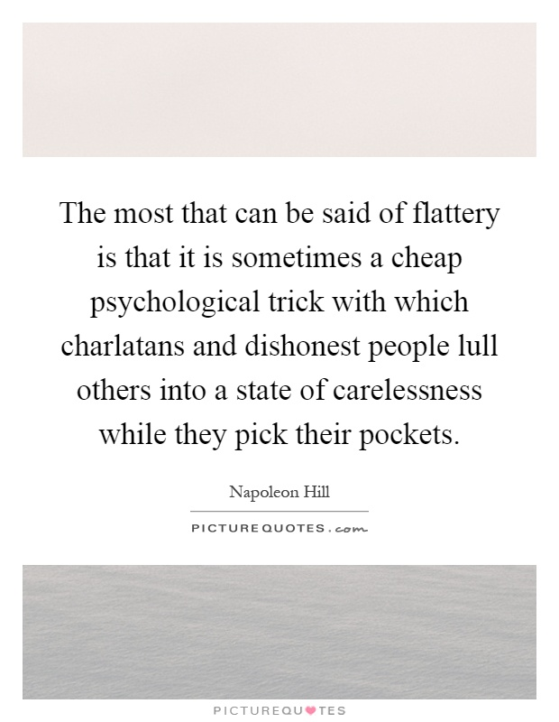 The most that can be said of flattery is that it is sometimes a cheap psychological trick with which charlatans and dishonest people lull others into a state of carelessness while they pick their pockets Picture Quote #1