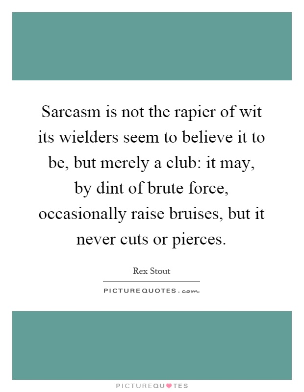 Sarcasm is not the rapier of wit its wielders seem to believe it to be, but merely a club: it may, by dint of brute force, occasionally raise bruises, but it never cuts or pierces Picture Quote #1