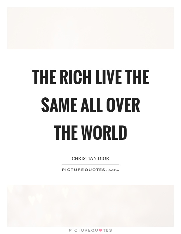 The rich live the same all over the world Picture Quote #1
