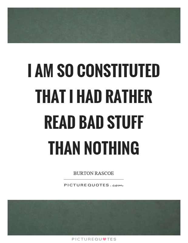 I am so constituted that I had rather read bad stuff than nothing Picture Quote #1
