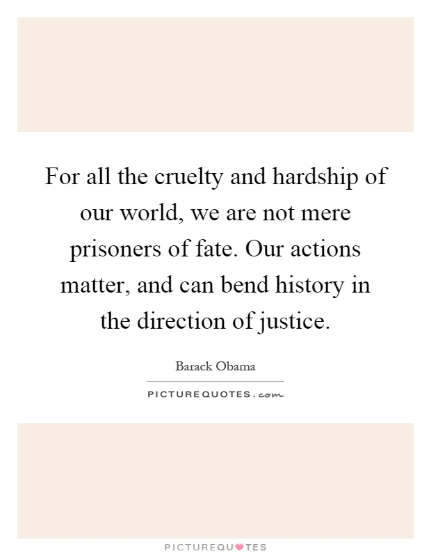 For all the cruelty and hardship of our world, we are not mere prisoners of fate. Our actions matter, and can bend history in the direction of justice Picture Quote #1
