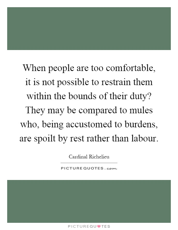 When people are too comfortable, it is not possible to restrain them within the bounds of their duty? They may be compared to mules who, being accustomed to burdens, are spoilt by rest rather than labour Picture Quote #1