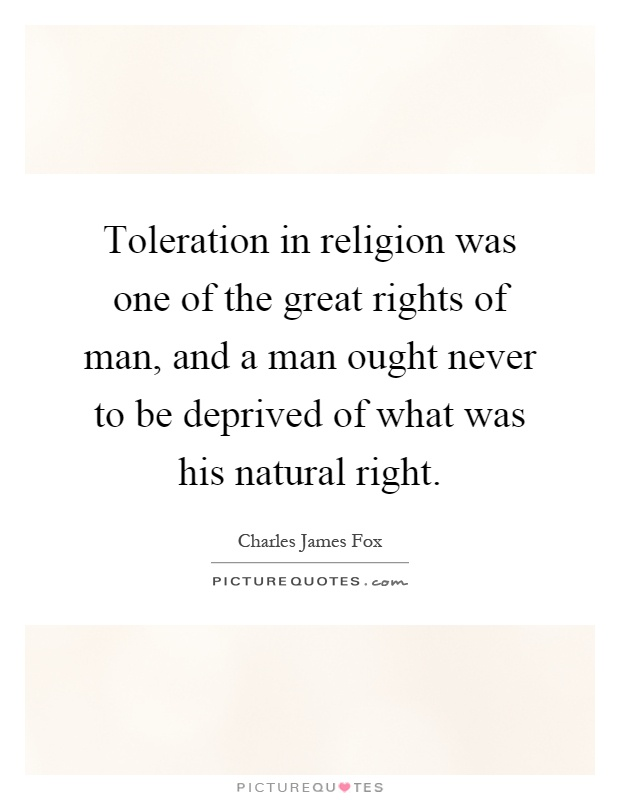 Toleration in religion was one of the great rights of man, and a man ought never to be deprived of what was his natural right Picture Quote #1