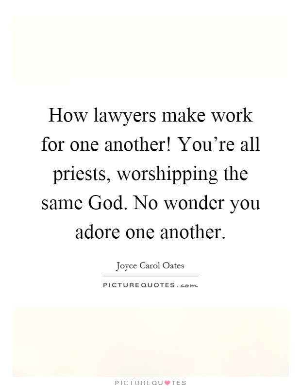 How lawyers make work for one another! You're all priests, worshipping the same God. No wonder you adore one another Picture Quote #1