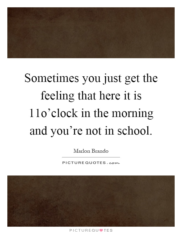 Sometimes you just get the feeling that here it is 11o'clock in the morning and you're not in school Picture Quote #1