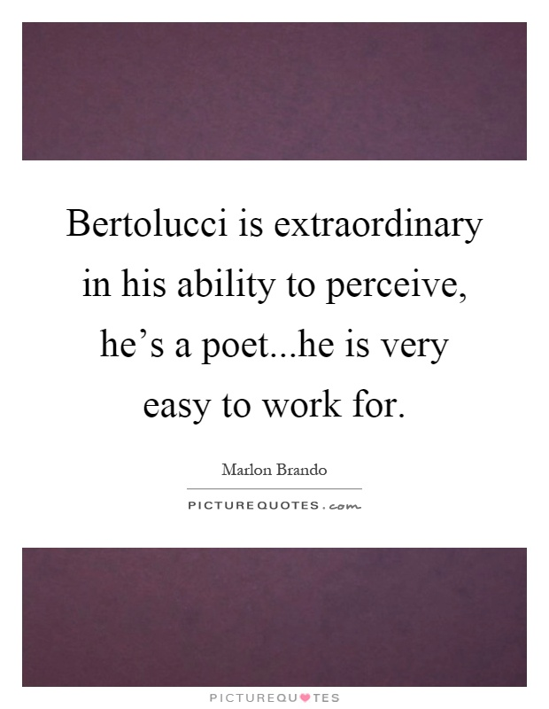 Bertolucci is extraordinary in his ability to perceive, he's a poet...he is very easy to work for Picture Quote #1