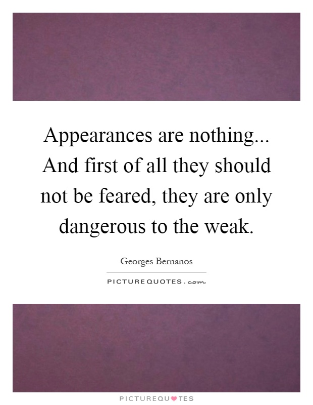 Appearances are nothing... And first of all they should not be feared, they are only dangerous to the weak Picture Quote #1
