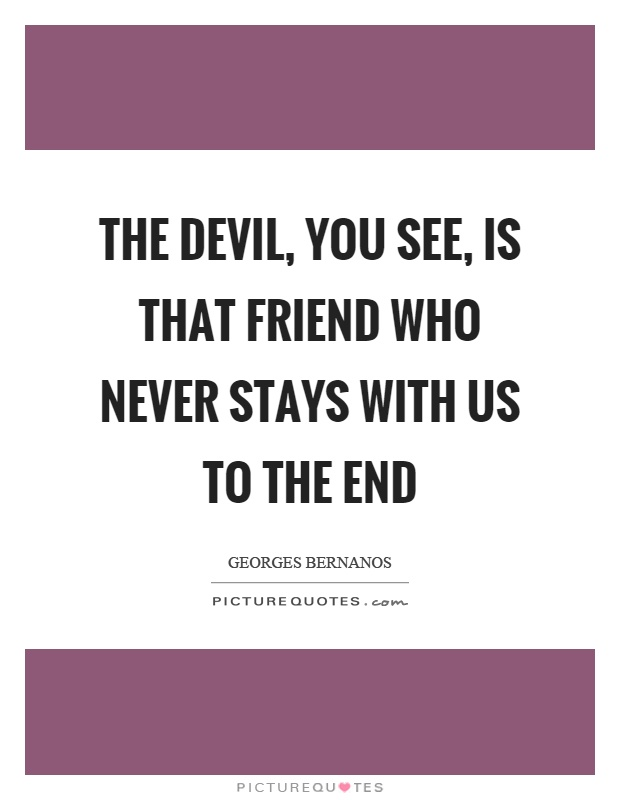 The devil, you see, is that friend who never stays with us to the end Picture Quote #1