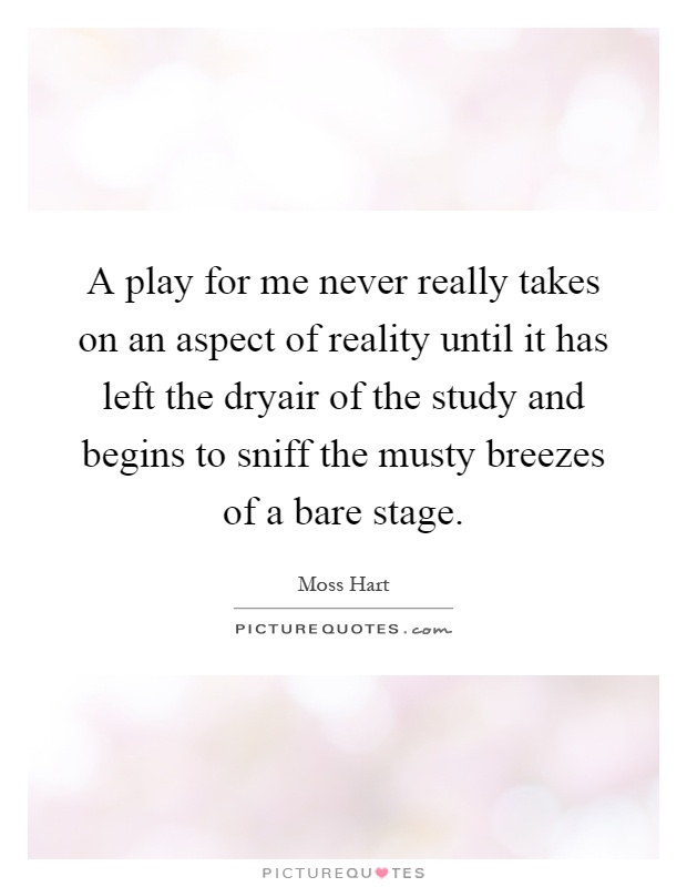 A play for me never really takes on an aspect of reality until it has left the dryair of the study and begins to sniff the musty breezes of a bare stage Picture Quote #1