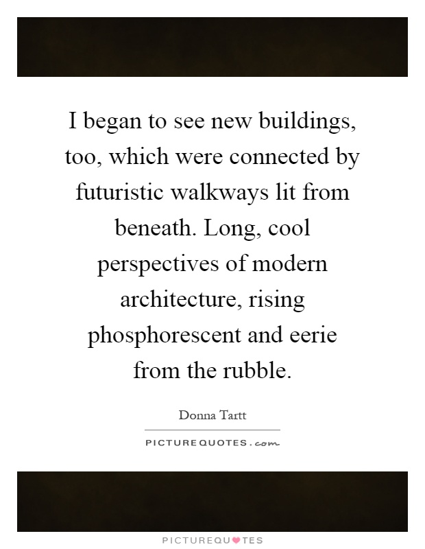 I began to see new buildings, too, which were connected by futuristic walkways lit from beneath. Long, cool perspectives of modern architecture, rising phosphorescent and eerie from the rubble Picture Quote #1