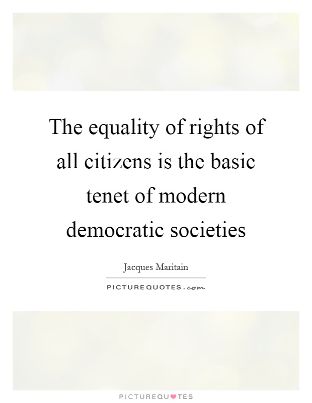 The equality of rights of all citizens is the basic tenet of modern democratic societies Picture Quote #1