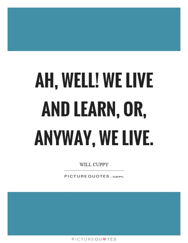 Ah, well! We live and learn, or, anyway, we live Picture Quote #1
