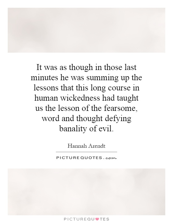 It was as though in those last minutes he was summing up the lessons that this long course in human wickedness had taught us the lesson of the fearsome, word and thought defying banality of evil Picture Quote #1