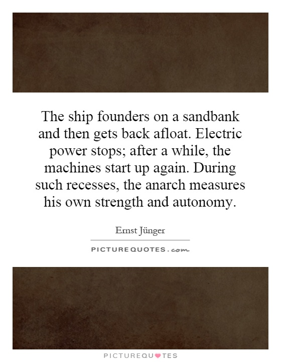 The ship founders on a sandbank and then gets back afloat. Electric power stops; after a while, the machines start up again. During such recesses, the anarch measures his own strength and autonomy Picture Quote #1