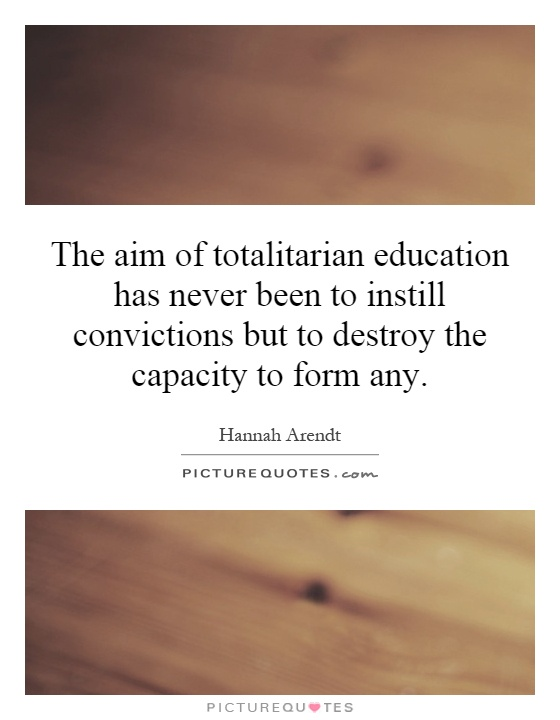 The aim of totalitarian education has never been to instill convictions but to destroy the capacity to form any Picture Quote #1