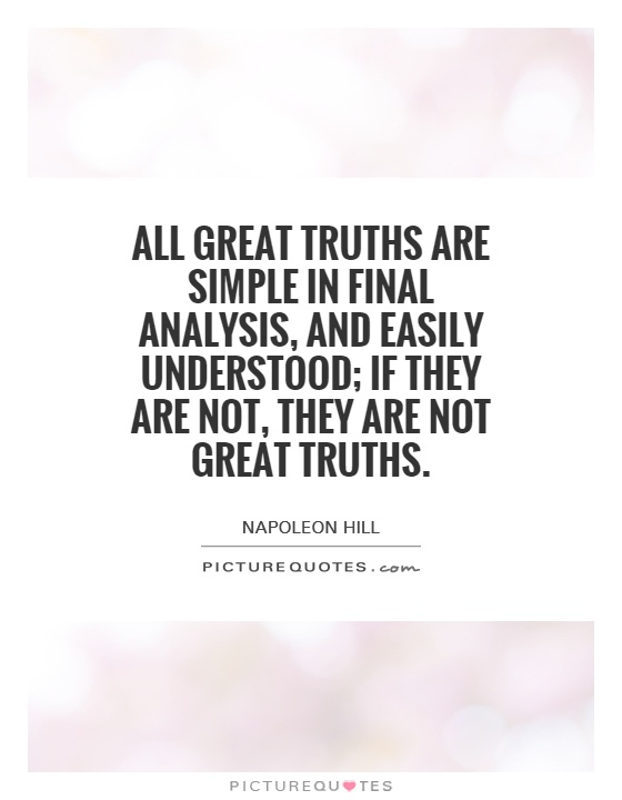 All great truths are simple in final analysis, and easily understood; if they are not, they are not great truths Picture Quote #1