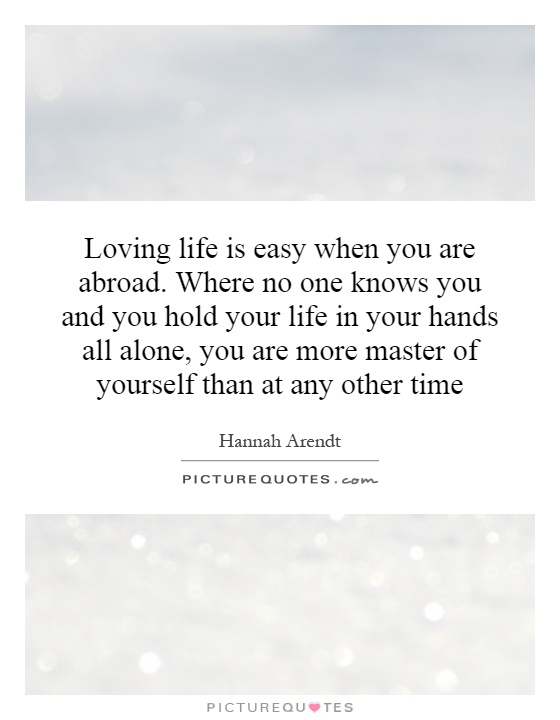 Loving life is easy when you are abroad. Where no one knows you and you hold your life in your hands all alone, you are more master of yourself than at any other time Picture Quote #1