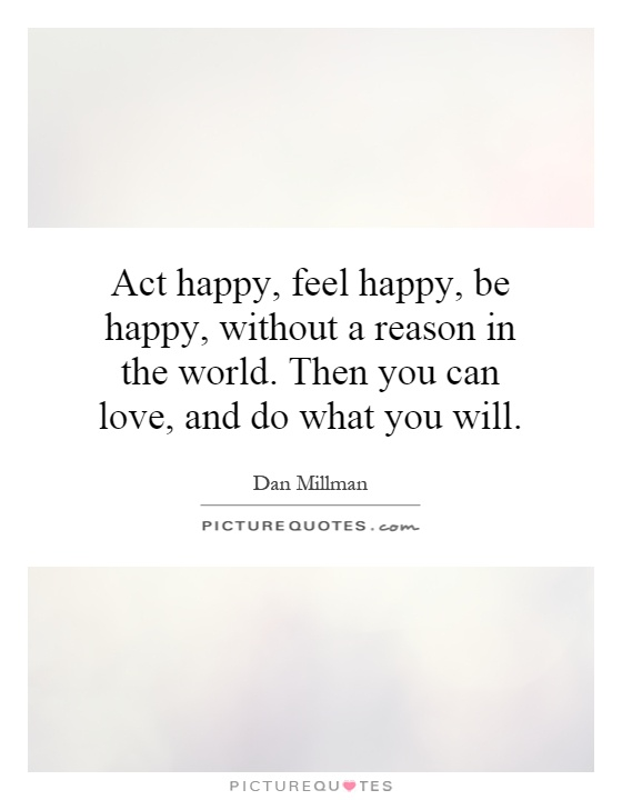 Act happy, feel happy, be happy, without a reason in the world. Then you can love, and do what you will Picture Quote #1
