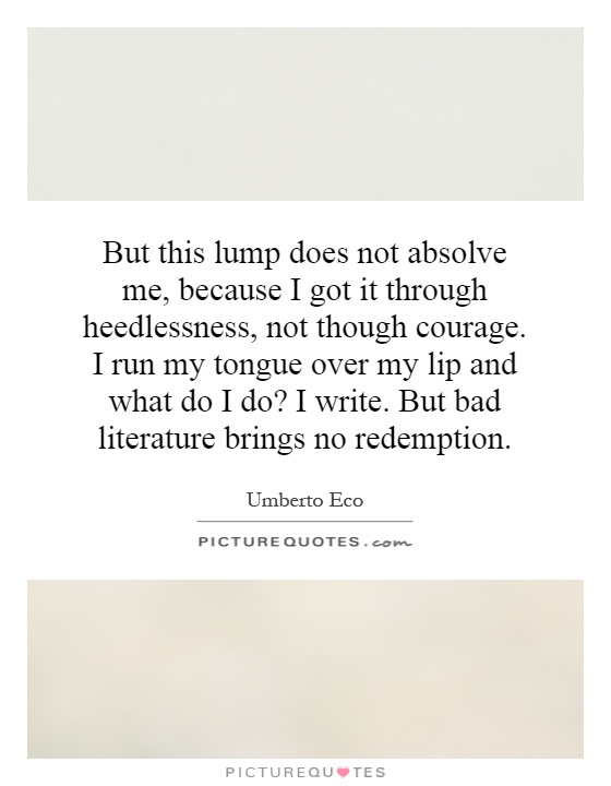 But this lump does not absolve me, because I got it through heedlessness, not though courage. I run my tongue over my lip and what do I do? I write. But bad literature brings no redemption Picture Quote #1