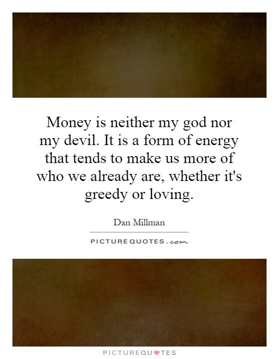 Money is neither my god nor my devil. It is a form of energy that tends to make us more of who we already are, whether it's greedy or loving Picture Quote #1