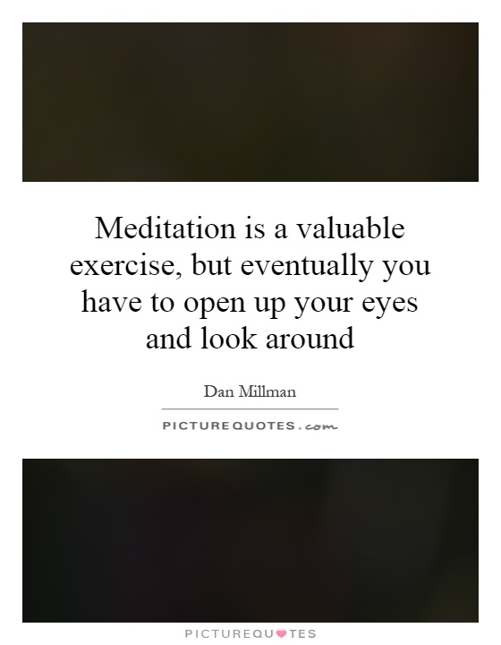 Meditation is a valuable exercise, but eventually you have to open up your eyes and look around Picture Quote #1