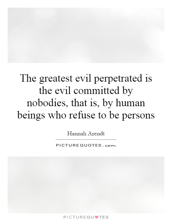 The greatest evil perpetrated is the evil committed by nobodies, that is, by human beings who refuse to be persons Picture Quote #1