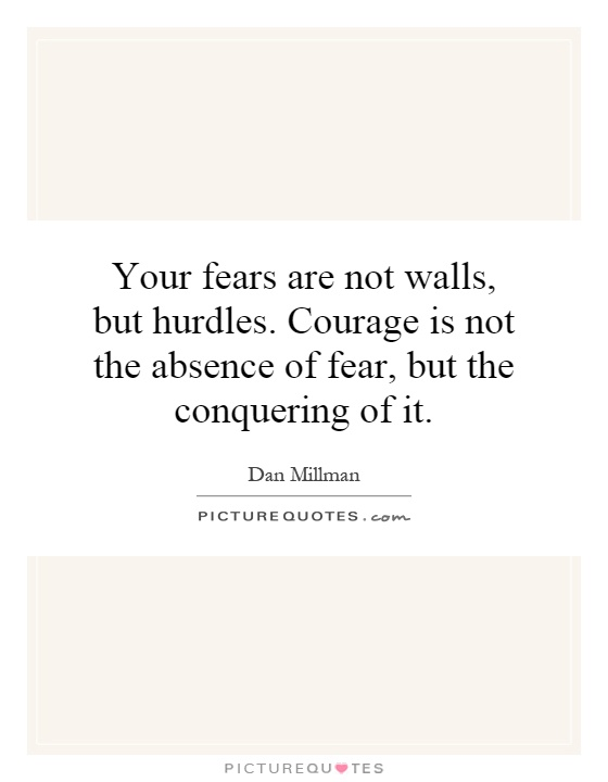 Your fears are not walls, but hurdles. Courage is not the absence of fear, but the conquering of it Picture Quote #1