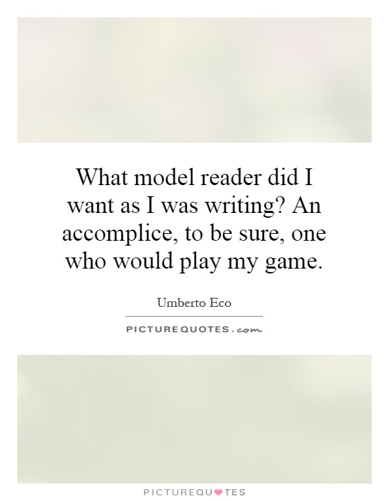 What model reader did I want as I was writing? An accomplice, to be sure, one who would play my game Picture Quote #1