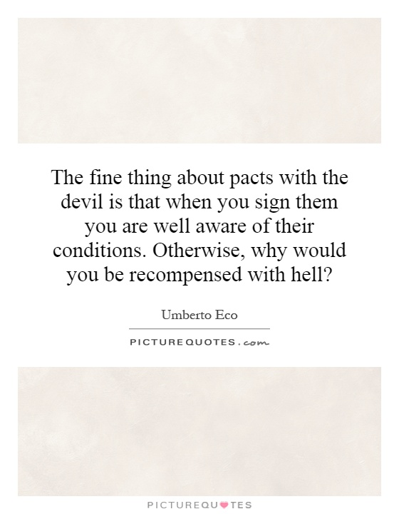 The fine thing about pacts with the devil is that when you sign them you are well aware of their conditions. Otherwise, why would you be recompensed with hell? Picture Quote #1