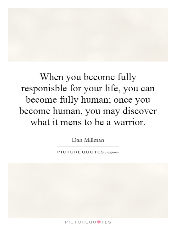 When you become fully responisble for your life, you can become fully human; once you become human, you may discover what it mens to be a warrior Picture Quote #1