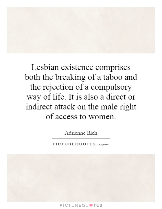 Lesbian existence comprises both the breaking of a taboo and the rejection of a compulsory way of life. It is also a direct or indirect attack on the male right of access to women Picture Quote #1