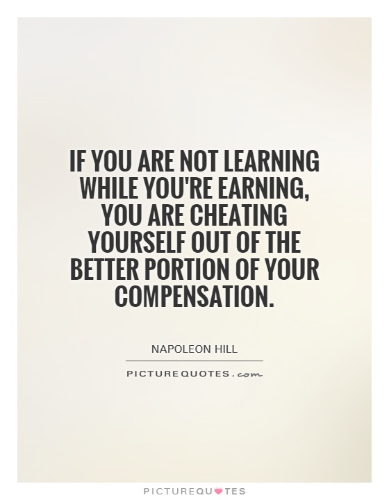 If you are not learning while you're earning, you are cheating yourself out of the better portion of your compensation Picture Quote #1