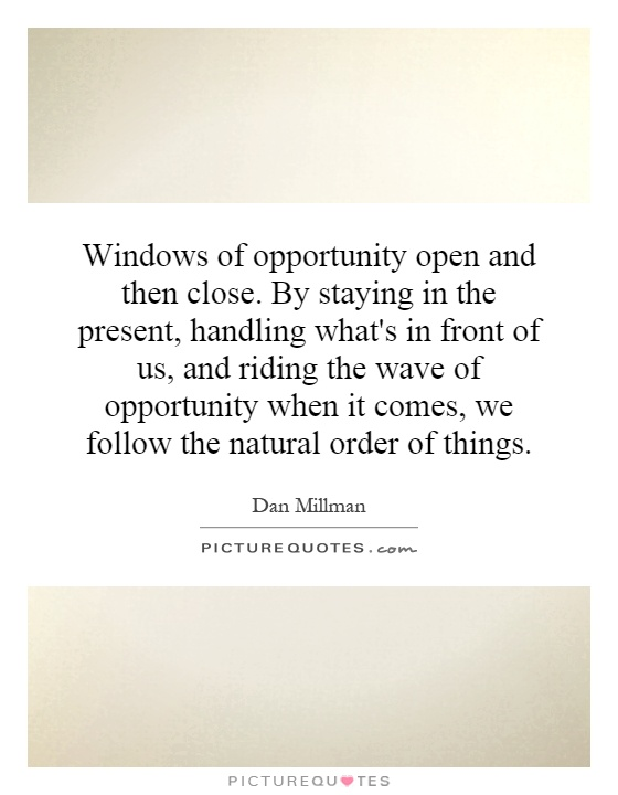 Windows of opportunity open and then close. By staying in the present, handling what's in front of us, and riding the wave of opportunity when it comes, we follow the natural order of things Picture Quote #1