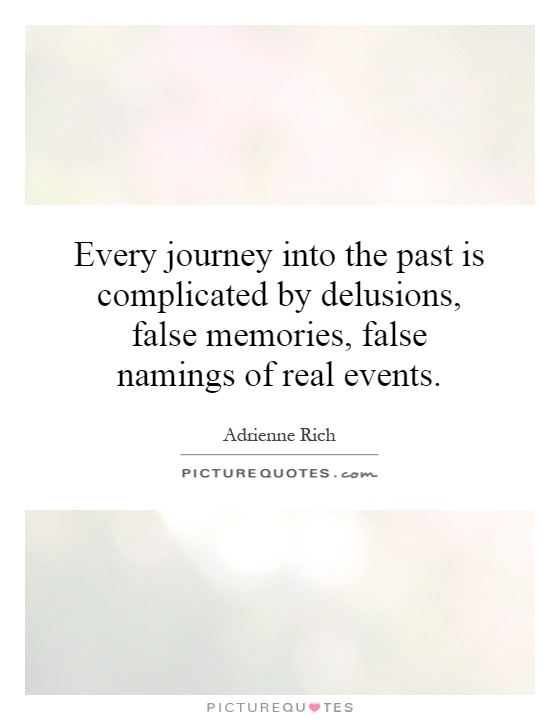 Every journey into the past is complicated by delusions, false memories, false namings of real events Picture Quote #1