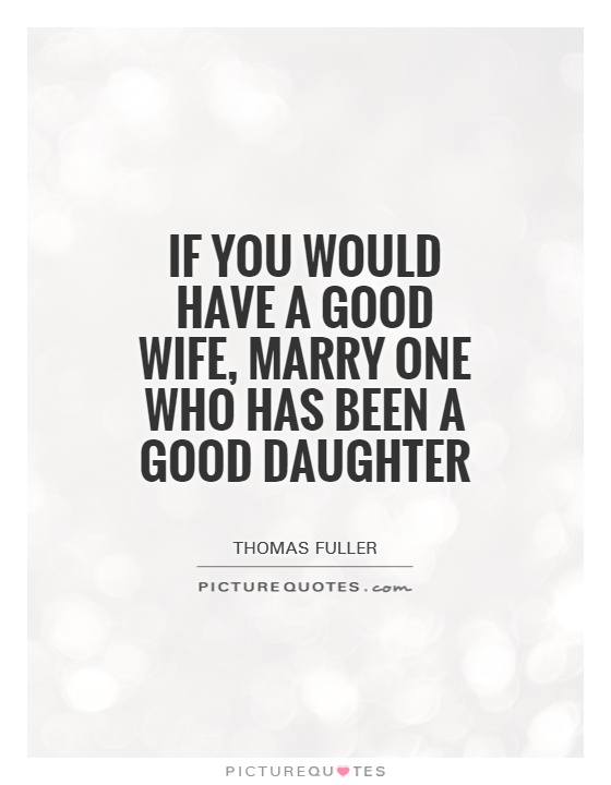 If you would have a good wife, marry one who has been a good daughter Picture Quote #1