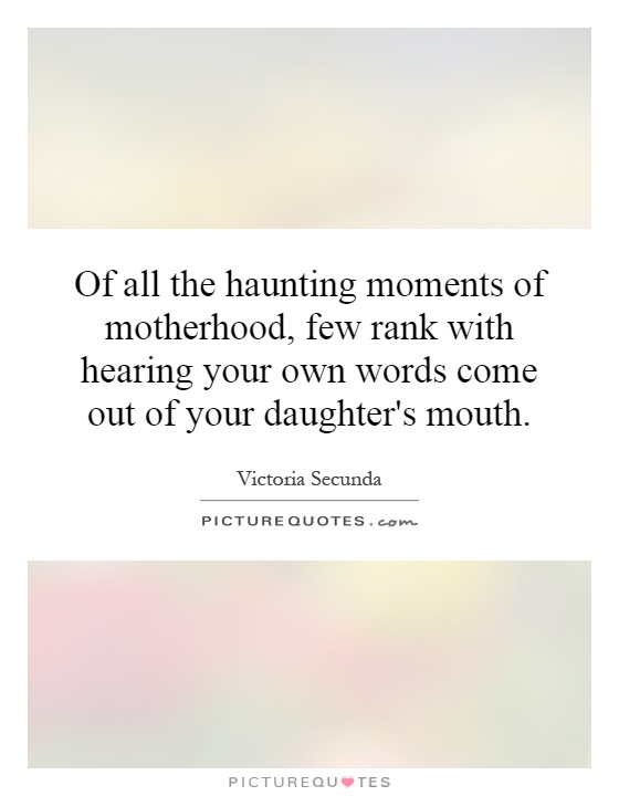 Of all the haunting moments of motherhood, few rank with hearing your own words come out of your daughter's mouth Picture Quote #1