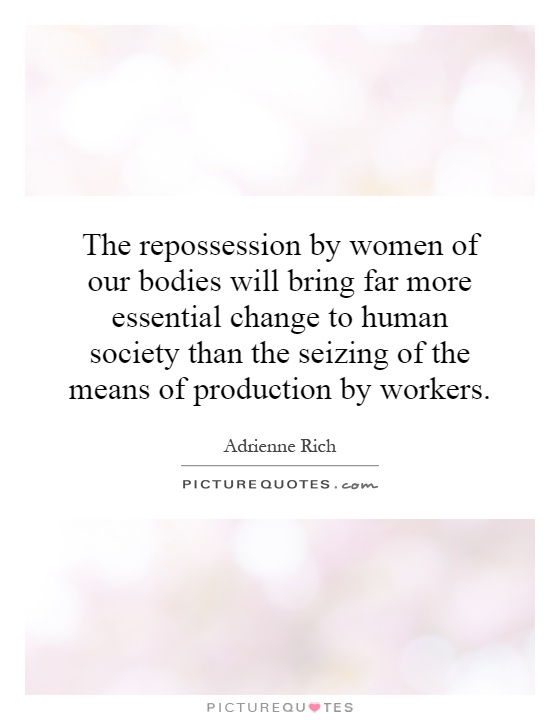 The repossession by women of our bodies will bring far more essential change to human society than the seizing of the means of production by workers Picture Quote #1