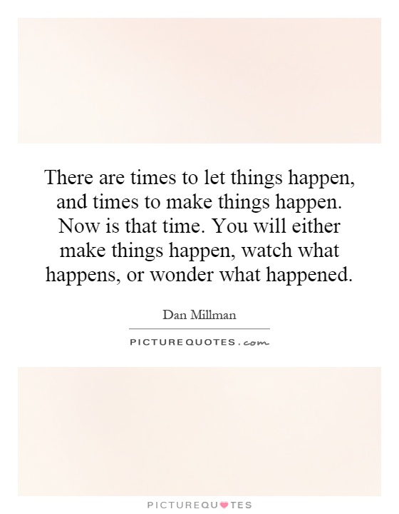 There are times to let things happen, and times to make things happen. Now is that time. You will either make things happen, watch what happens, or wonder what happened Picture Quote #1