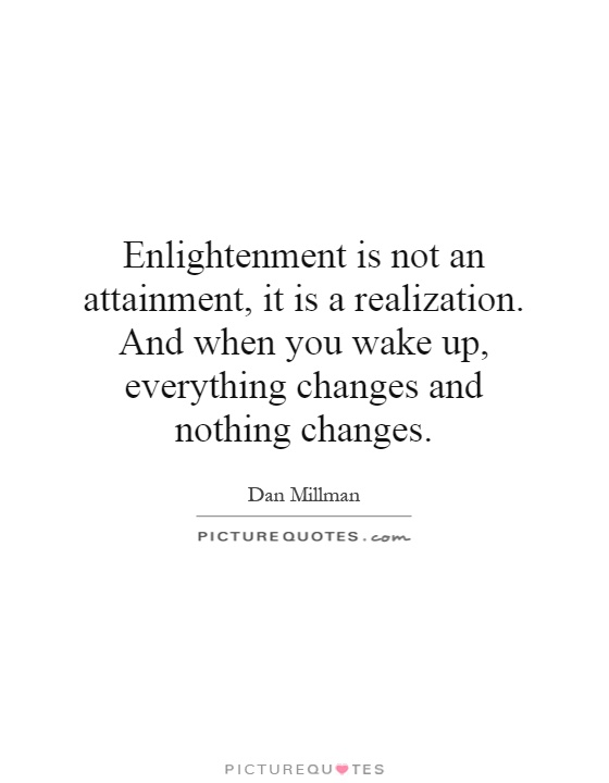 Enlightenment is not an attainment, it is a realization. And when you wake up, everything changes and nothing changes Picture Quote #1