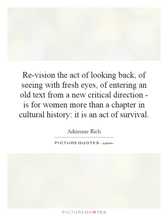 Re-vision the act of looking back, of seeing with fresh eyes, of entering an old text from a new critical direction - is for women more than a chapter in cultural history: it is an act of survival Picture Quote #1