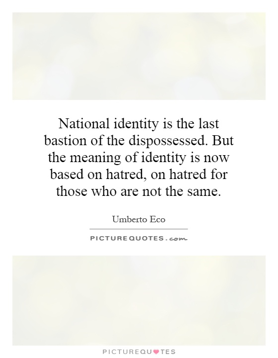 National identity is the last bastion of the dispossessed. But the meaning of identity is now based on hatred, on hatred for those who are not the same Picture Quote #1