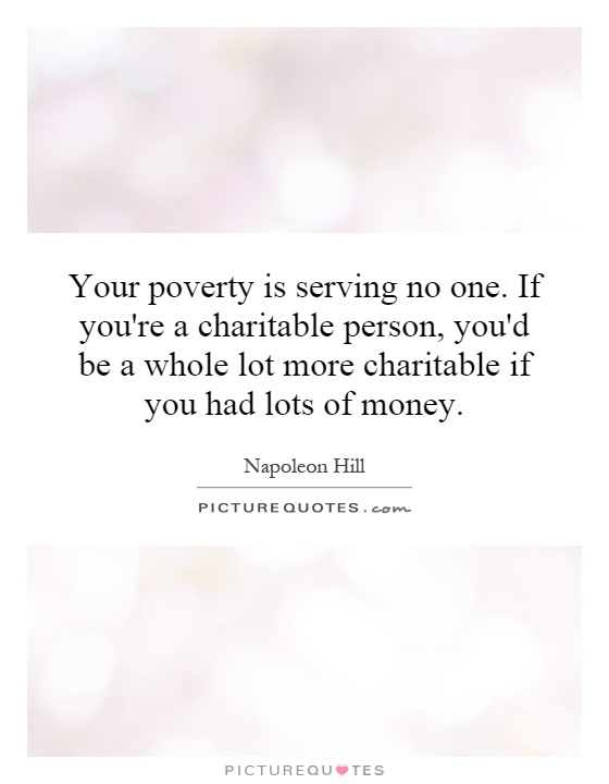 Your poverty is serving no one. If you're a charitable person, you'd be a whole lot more charitable if you had lots of money Picture Quote #1