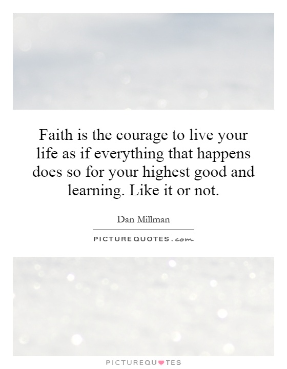 Faith is the courage to live your life as if everything that happens does so for your highest good and learning. Like it or not Picture Quote #1