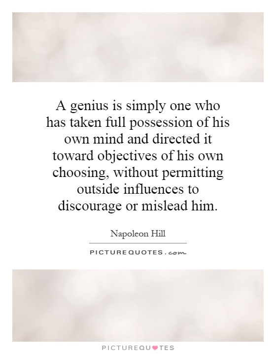 A genius is simply one who has taken full possession of his own mind and directed it toward objectives of his own choosing, without permitting outside influences to discourage or mislead him Picture Quote #1