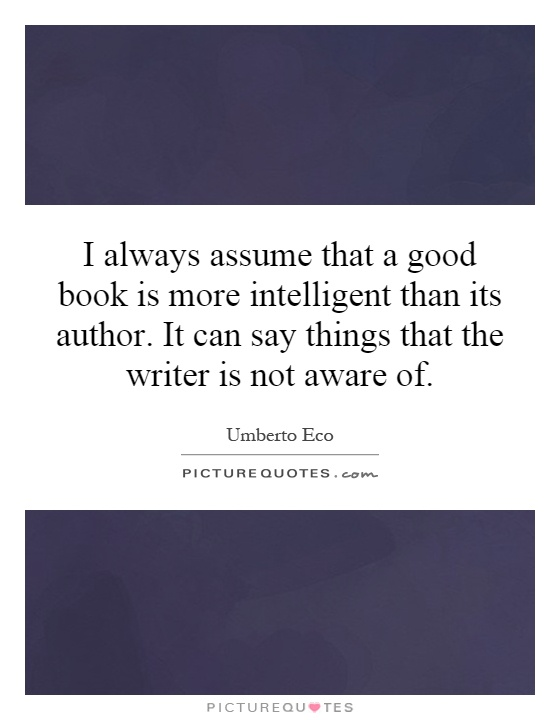I always assume that a good book is more intelligent than its author. It can say things that the writer is not aware of Picture Quote #1